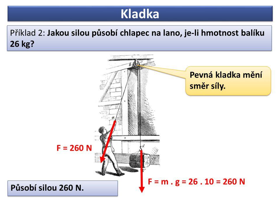 Kladka Příklad 2: Jakou silou působí chlapec na lano, je-li hmotnost balíku 26 kg Pevná kladka mění směr síly.