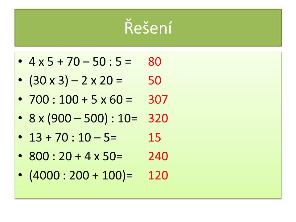 Řešení 4 x 5 + 70 – 50 : 5 = 80. (30 x 3) – 2 x 20 = 50. 700 : 100 + 5 x 60 = 307. 8 x (900 – 500) : 10=
