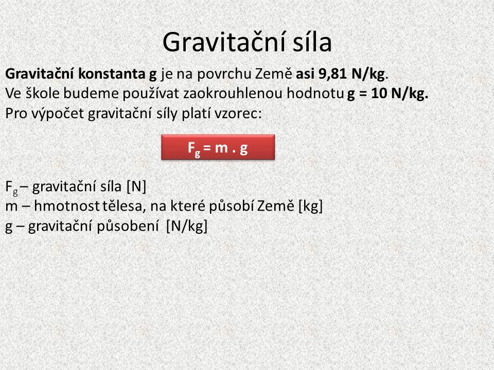 Gravitační síla Gravitační konstanta g je na povrchu Země asi 9,81 N/kg. Ve škole budeme používat zaokrouhlenou hodnotu g = 10 N/kg.