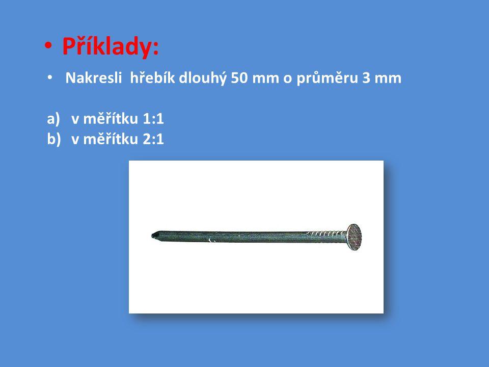 Příklady: Nakresli hřebík dlouhý 50 mm o průměru 3 mm v měřítku 1:1