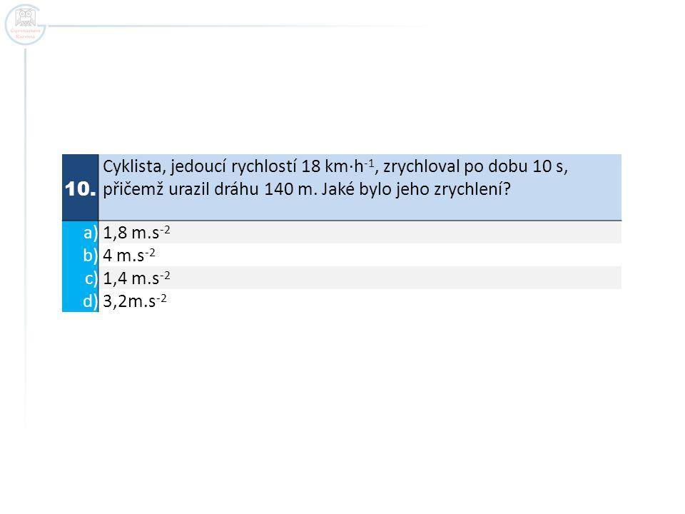 10. Cyklista, jedoucí rychlostí 18 km·h-1, zrychloval po dobu 10 s, přičemž urazil dráhu 140 m. Jaké bylo jeho zrychlení