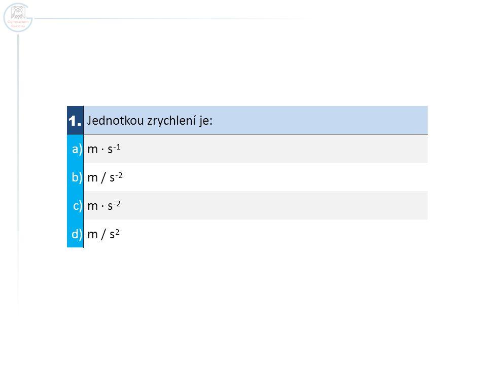 1. Jednotkou zrychlení je: a) m ∙ s-1 b) m / s-2 c) m ∙ s-2 d) m / s2