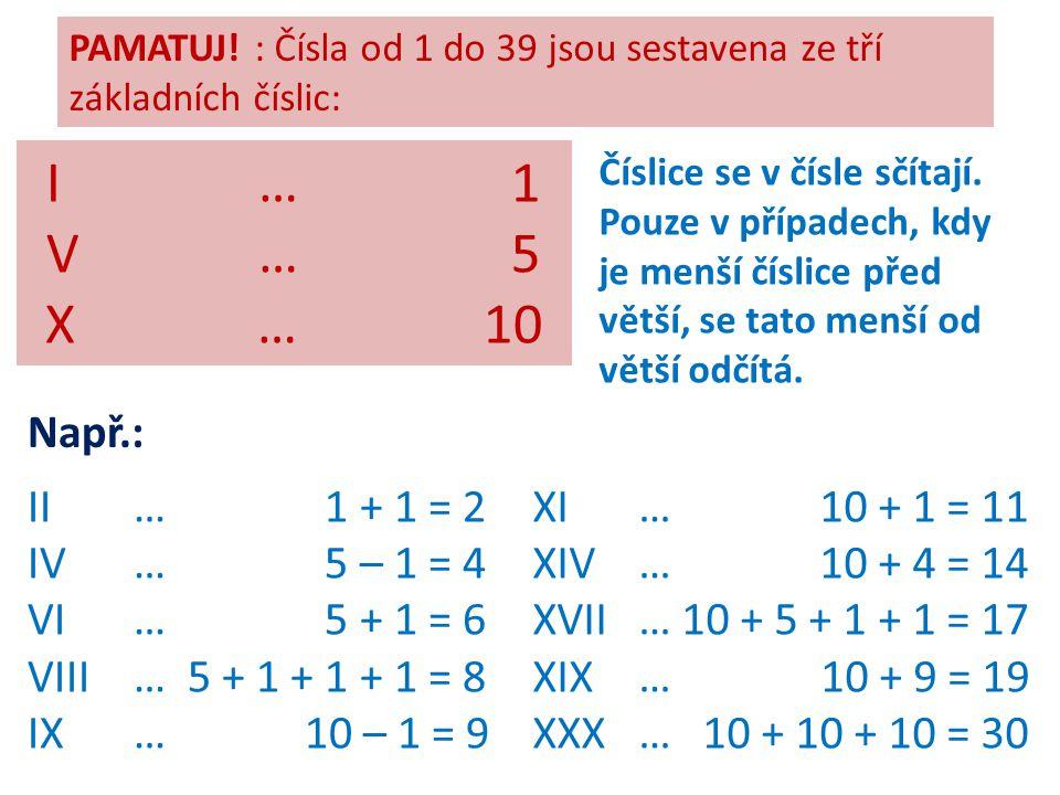 I … 1 V … 5 X … 10 Např.: II … 1 + 1 = 2 IV … 5 – 1 = 4 VI … 5 + 1 = 6