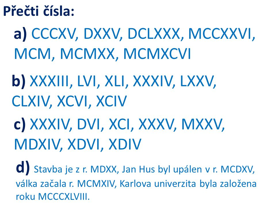 a) CCCXV, DXXV, DCLXXX, MCCXXVI, MCM, MCMXX, MCMXCVI