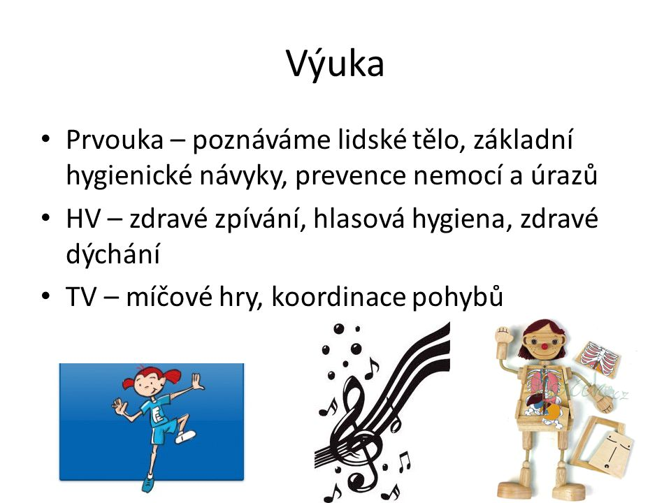 Výuka Prvouka – poznáváme lidské tělo, základní hygienické návyky, prevence nemocí a úrazů. HV – zdravé zpívání, hlasová hygiena, zdravé dýchání.
