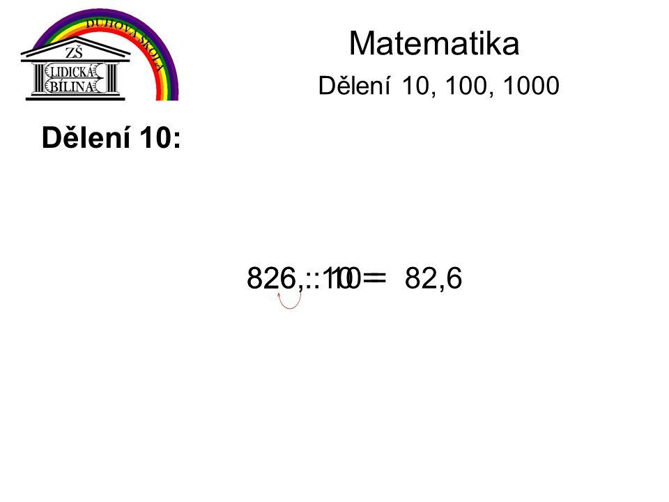 Matematika Dělení 10, 100, 1000 Dělení 10: 826 : 10 = 826, : 10 = 82,6