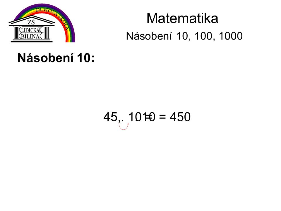 Matematika Násobení 10, 100, 1000 Násobení 10: 45 . 10 = 45, . 10 =