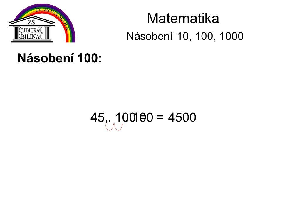 Matematika Násobení 10, 100, 1000 Násobení 100: 45 . 100 = 45, . 100 =