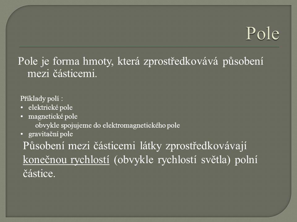 Pole Pole je forma hmoty, která zprostředkovává působení mezi částicemi. Příklady polí : elektrické pole.