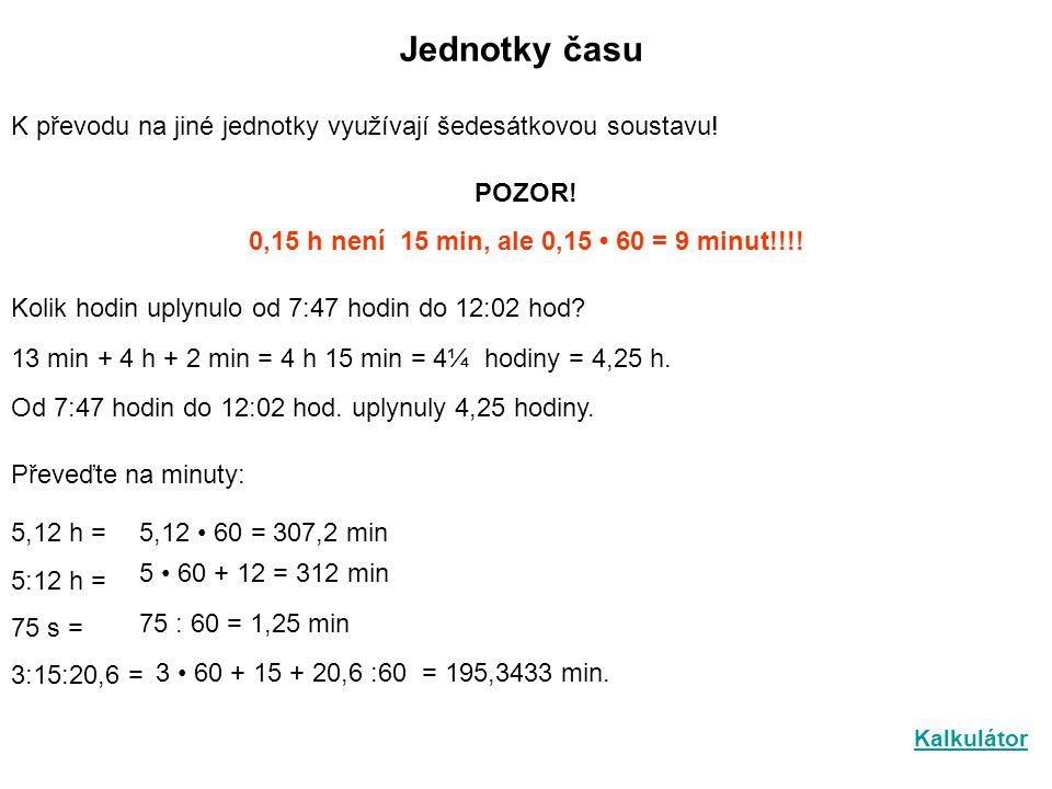 Jednotky času K převodu na jiné jednotky využívají šedesátkovou soustavu! POZOR! 0,15 h není 15 min, ale 0,15 • 60 = 9 minut!!!!