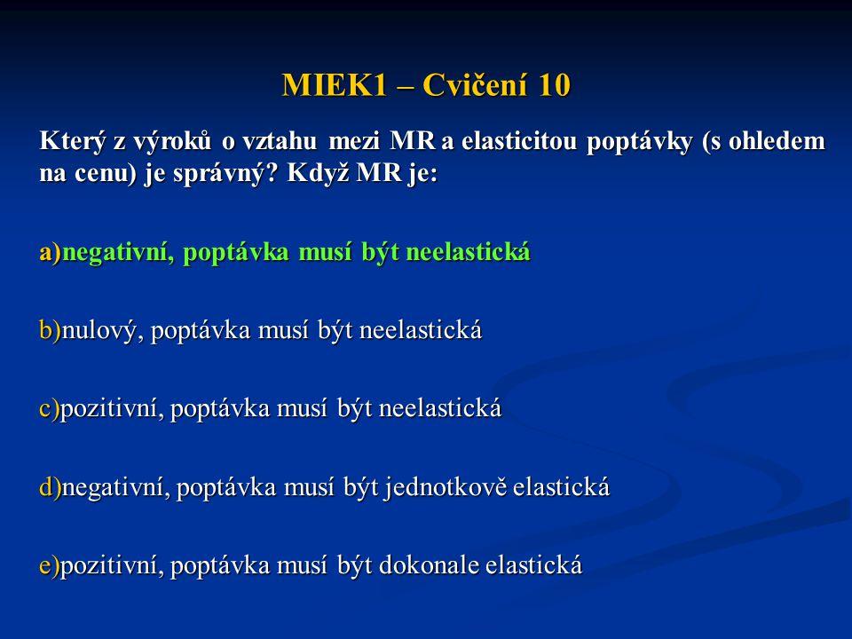 MIEK1 – Cvičení 10 Který z výroků o vztahu mezi MR a elasticitou poptávky (s ohledem na cenu) je správný Když MR je: