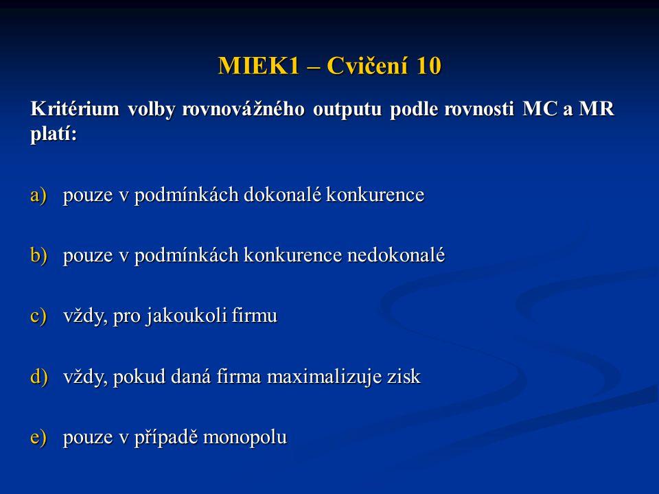 MIEK1 – Cvičení 10 Kritérium volby rovnovážného outputu podle rovnosti MC a MR platí: pouze v podmínkách dokonalé konkurence.