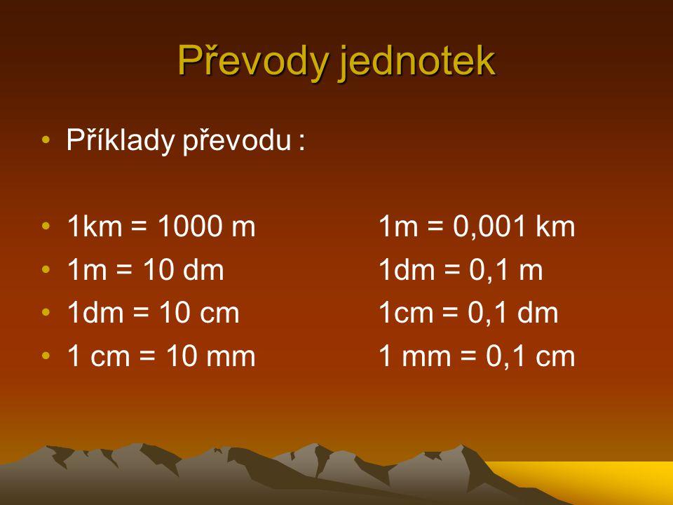 Převody jednotek Příklady převodu : 1km = 1000 m 1m = 0,001 km