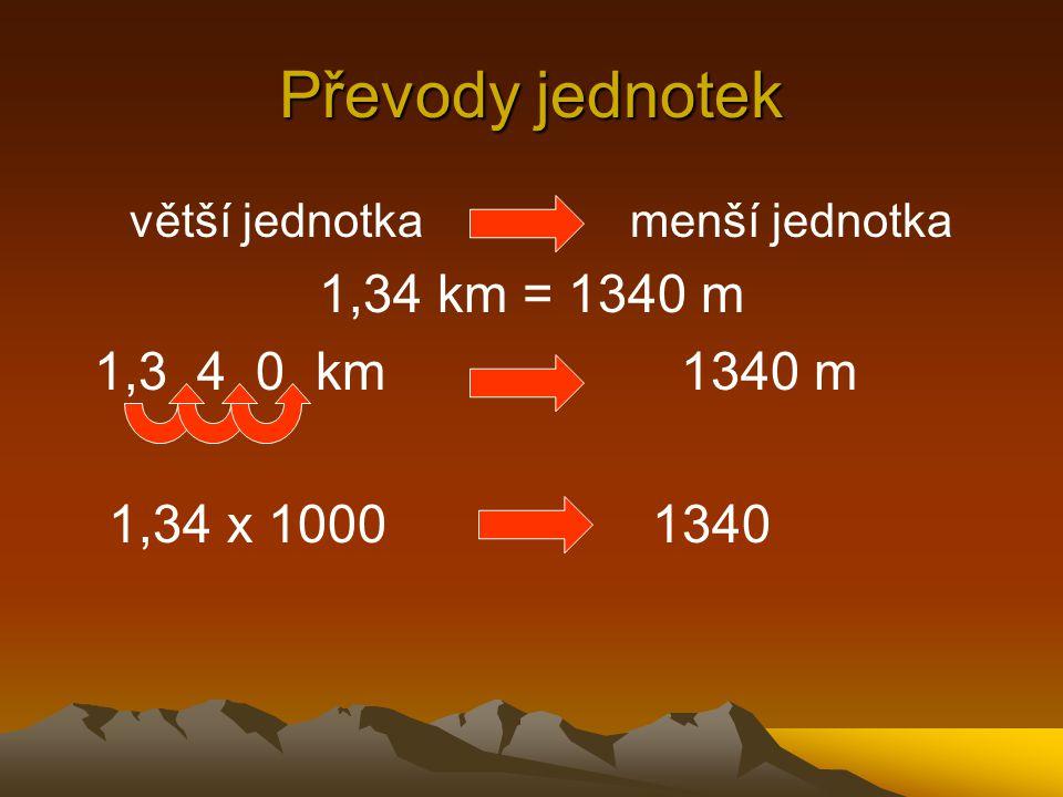 Převody jednotek 1,34 km = 1340 m 1,3 4 0 km 1340 m 1,34 x 1000 1340