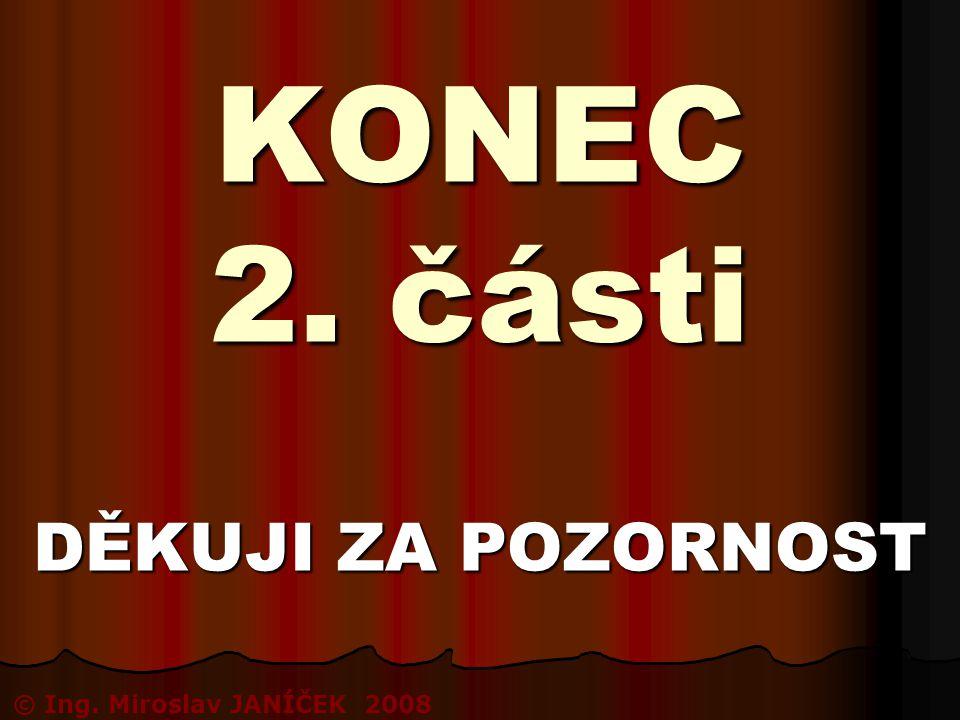KONEC 2. části DĚKUJI ZA POZORNOST © Ing. Miroslav JANÍČEK 2008