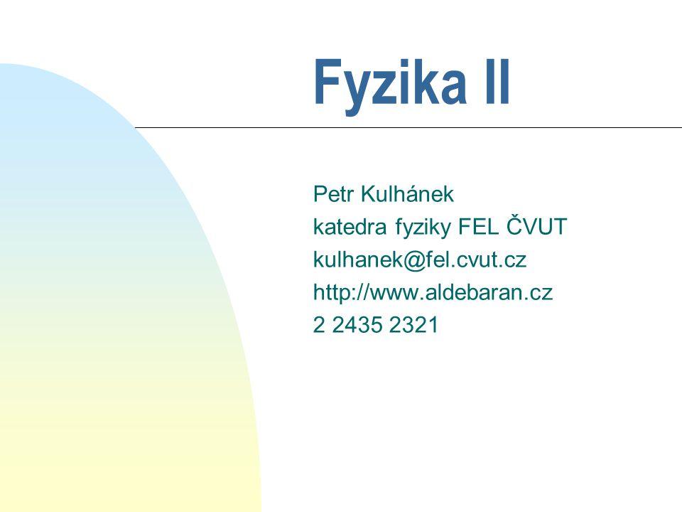 Fyzika II Petr Kulhánek katedra fyziky FEL ČVUT kulhanek@fel.cvut.cz