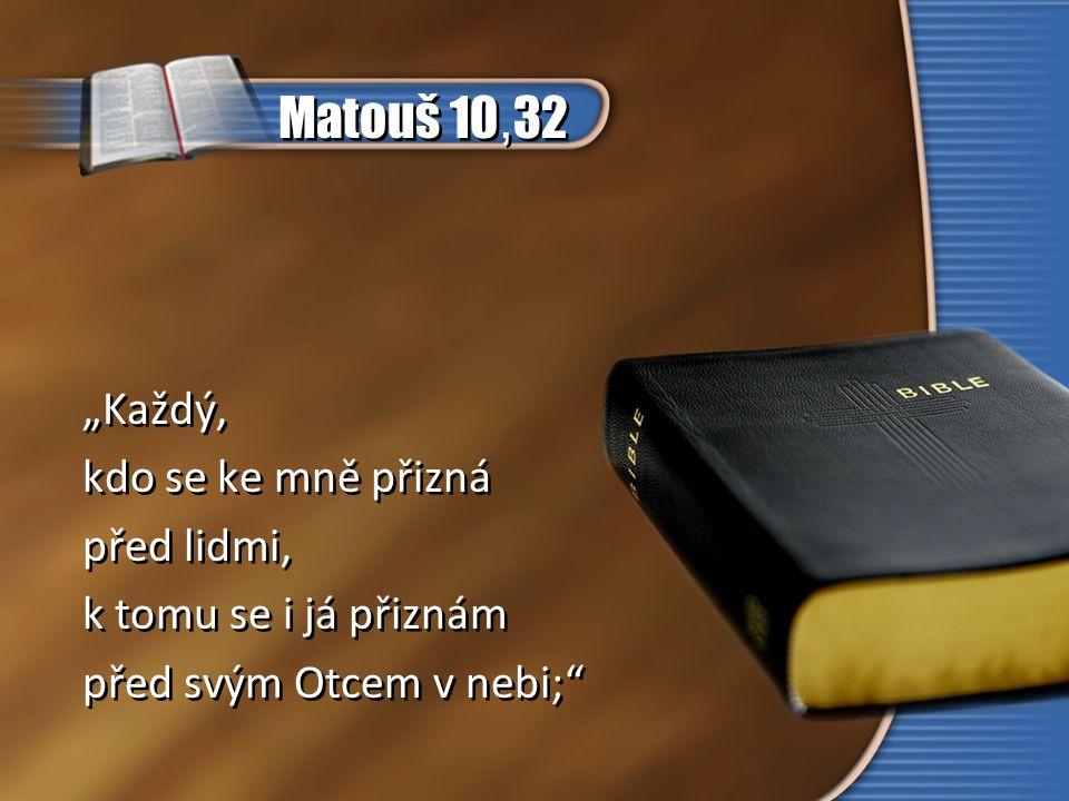 """Matouš 10,32 """"Každý, kdo se ke mně přizná před lidmi,"""