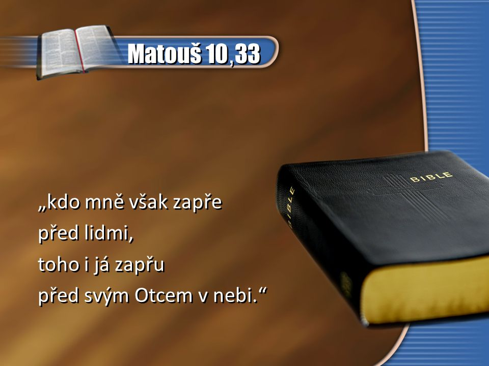 """Matouš 10,33 """"kdo mně však zapře před lidmi, toho i já zapřu"""