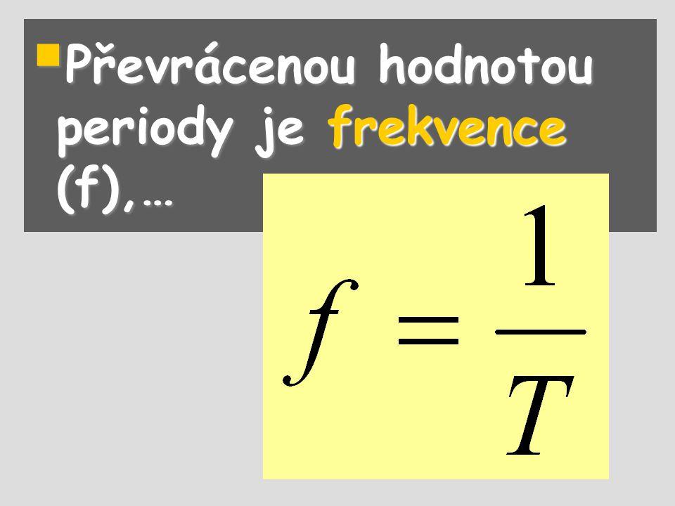 Převrácenou hodnotou periody je frekvence (f),…