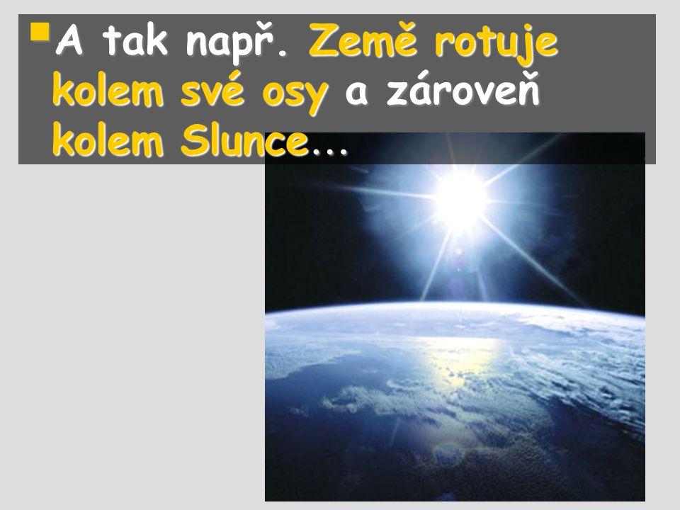 A tak např. Země rotuje kolem své osy a zároveň kolem Slunce