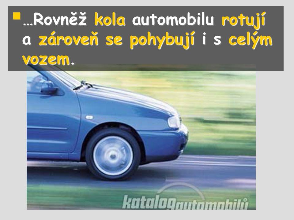 …Rovněž kola automobilu rotují a zároveň se pohybují i s celým vozem.