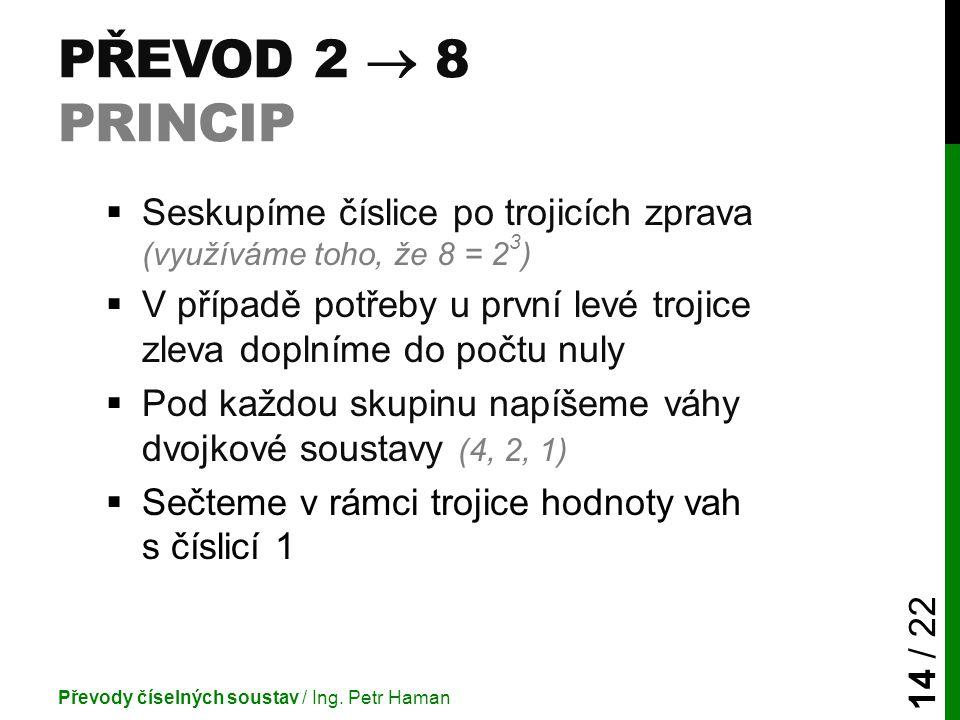 Převod 2  8 princip Seskupíme číslice po trojicích zprava (využíváme toho, že 8 = 23)