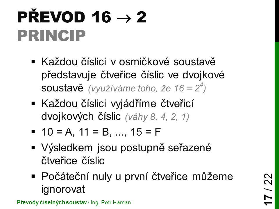Převod 16  2 princip Každou číslici v osmičkové soustavě představuje čtveřice číslic ve dvojkové soustavě (využíváme toho, že 16 = 24)