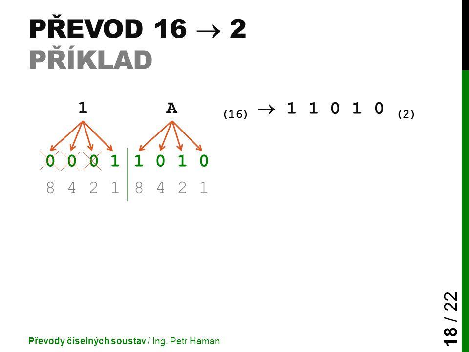 Převod 16  2 příklad 1 A (16)  1 1 0 1 0 (2) 0 0 0 1 1 0 1 0 8 4 2 1