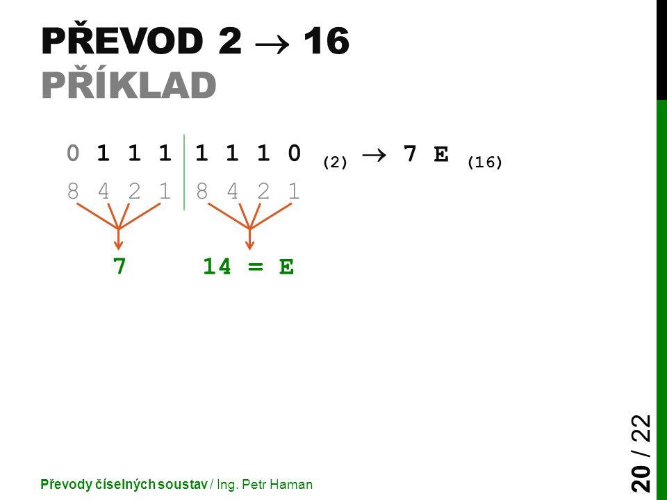 Převod 2  16 příklad 0 1 1 1 1 1 1 0 (2)  7 E (16) 8 4 2 1 7 14 = E