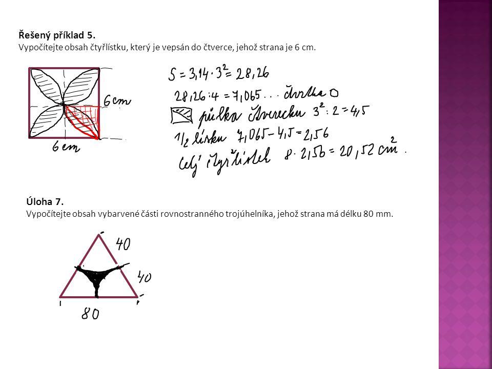 Řešený příklad 5. Vypočítejte obsah čtyřlístku, který je vepsán do čtverce, jehož strana je 6 cm. Úloha 7.