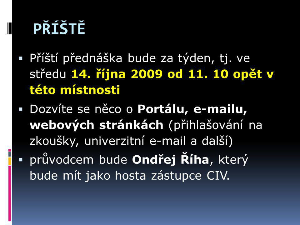 PŘÍŠTĚ Příští přednáška bude za týden, tj. ve středu 14. října 2009 od 11. 10 opět v této místnosti.
