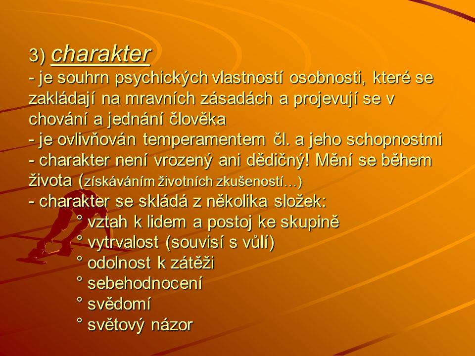 3) charakter - je souhrn psychických vlastností osobnosti, které se zakládají na mravních zásadách a projevují se v chování a jednání člověka - je ovlivňován temperamentem čl.