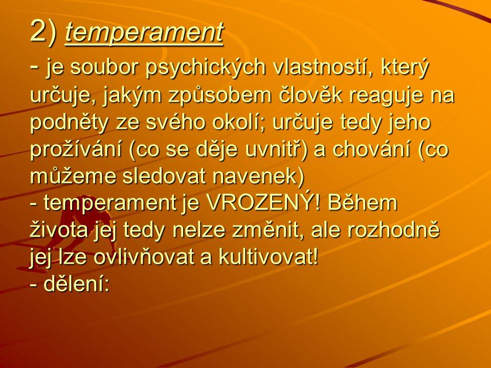 2) temperament - je soubor psychických vlastností, který určuje, jakým způsobem člověk reaguje na podněty ze svého okolí; určuje tedy jeho prožívání (co se děje uvnitř) a chování (co můžeme sledovat navenek) - temperament je VROZENÝ.