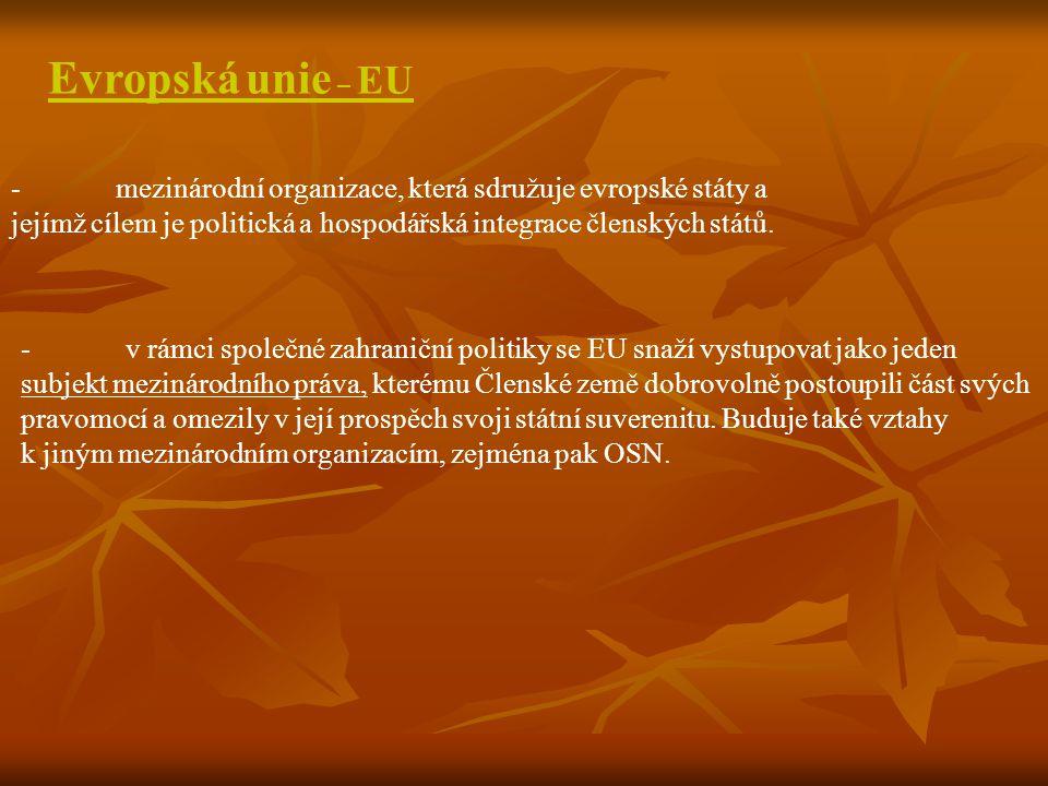 Evropská unie – EU - mezinárodní organizace, která sdružuje evropské státy a jejímž cílem je politická a hospodářská integrace členských států.