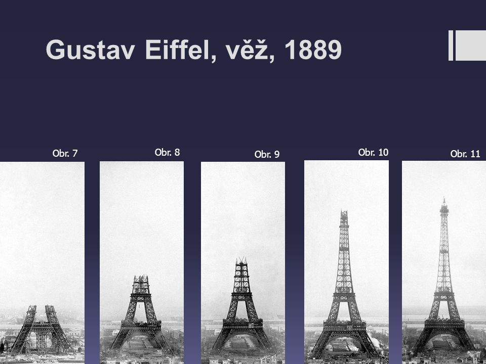 Gustav Eiffel, věž, 1889 Obr. 7 Obr. 8 Obr. 9 Obr. 10 Obr. 11