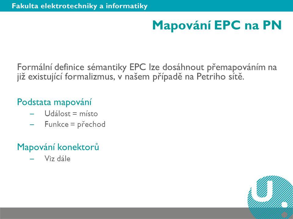 Mapování EPC na PN Formální definice sémantiky EPC lze dosáhnout přemapováním na již existující formalizmus, v našem případě na Petriho sítě.