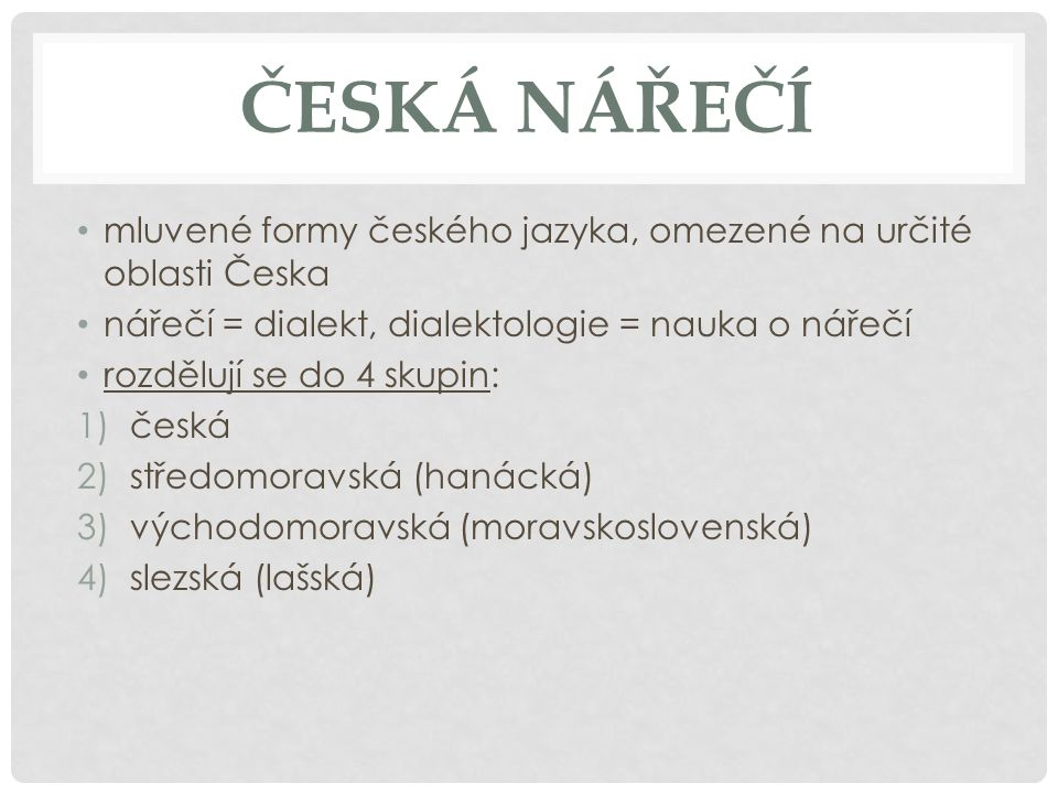 ČESKÁ NÁŘEČÍ mluvené formy českého jazyka, omezené na určité oblasti Česka. nářečí = dialekt, dialektologie = nauka o nářečí.
