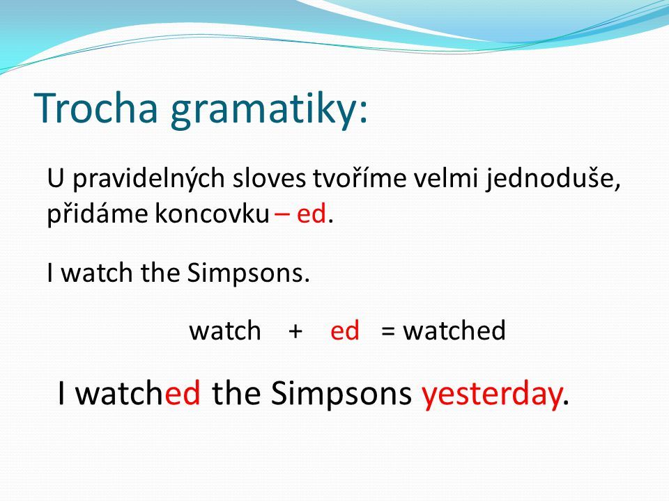 Trocha gramatiky: I watched the Simpsons yesterday.
