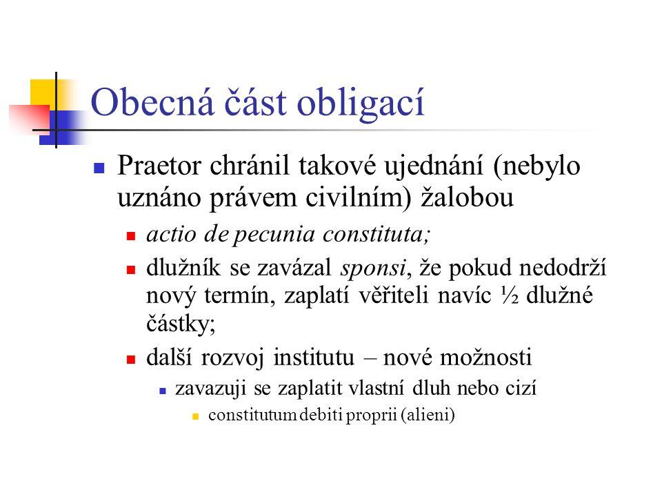 Obecná část obligací Praetor chránil takové ujednání (nebylo uznáno právem civilním) žalobou. actio de pecunia constituta;