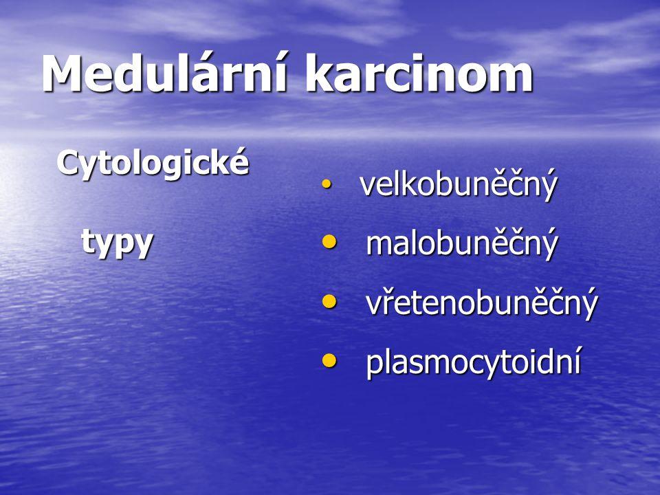 Medulární karcinom Cytologické typy malobuněčný vřetenobuněčný