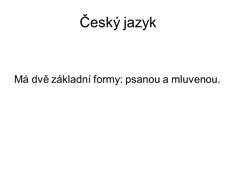 Český jazyk Má dvě základní formy: psanou a mluvenou.
