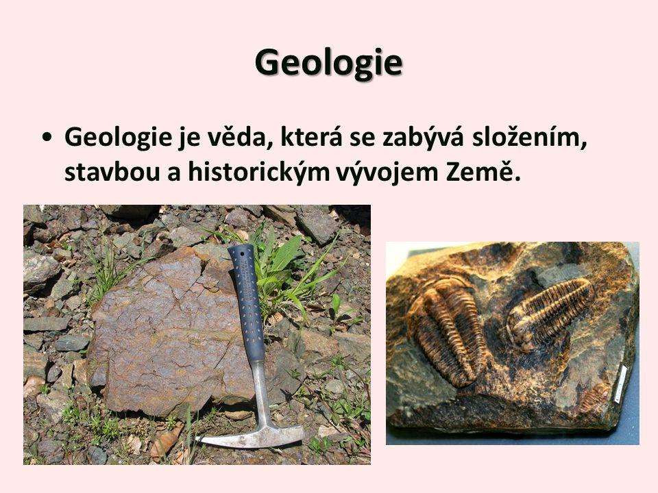 Geologie Geologie je věda, která se zabývá složením, stavbou a historickým vývojem Země.