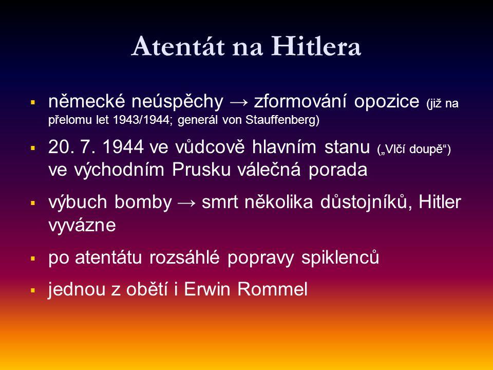 Atentát na Hitlera německé neúspěchy → zformování opozice (již na přelomu let 1943/1944; generál von Stauffenberg)