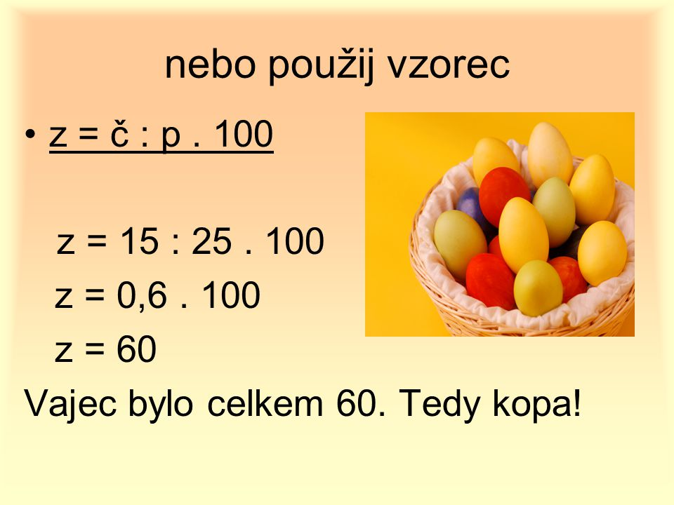 nebo použij vzorec z = č : p . 100 z = 0,6 . 100 z = 60