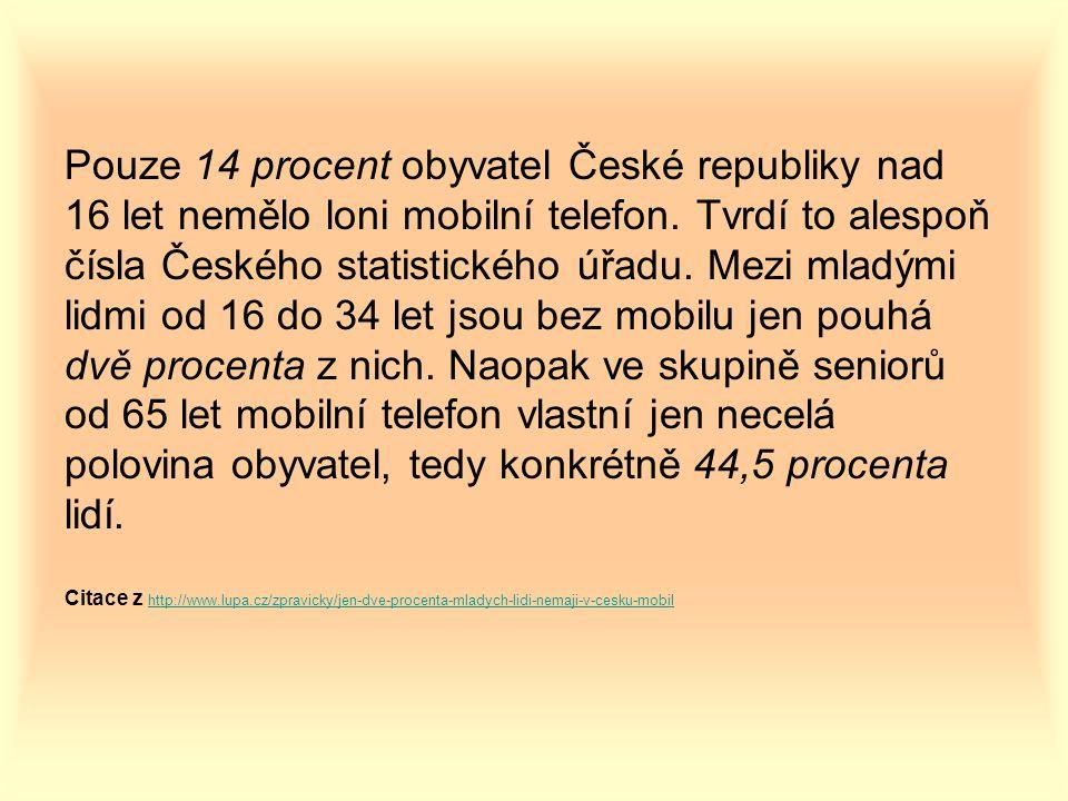 Pouze 14 procent obyvatel České republiky nad 16 let nemělo loni mobilní telefon. Tvrdí to alespoň čísla Českého statistického úřadu. Mezi mladými lidmi od 16 do 34 let jsou bez mobilu jen pouhá dvě procenta z nich. Naopak ve skupině seniorů od 65 let mobilní telefon vlastní jen necelá polovina obyvatel, tedy konkrétně 44,5 procenta lidí.