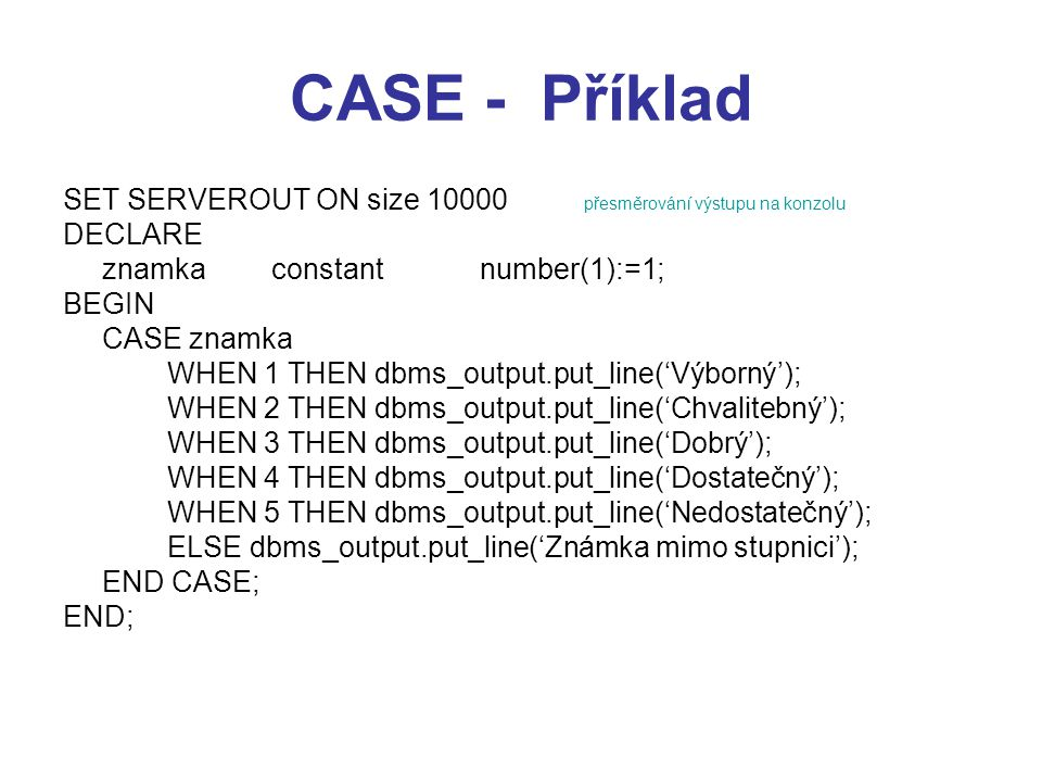 CASE - Příklad SET SERVEROUT ON size 10000 přesměrování výstupu na konzolu. DECLARE. znamka constant number(1):=1;