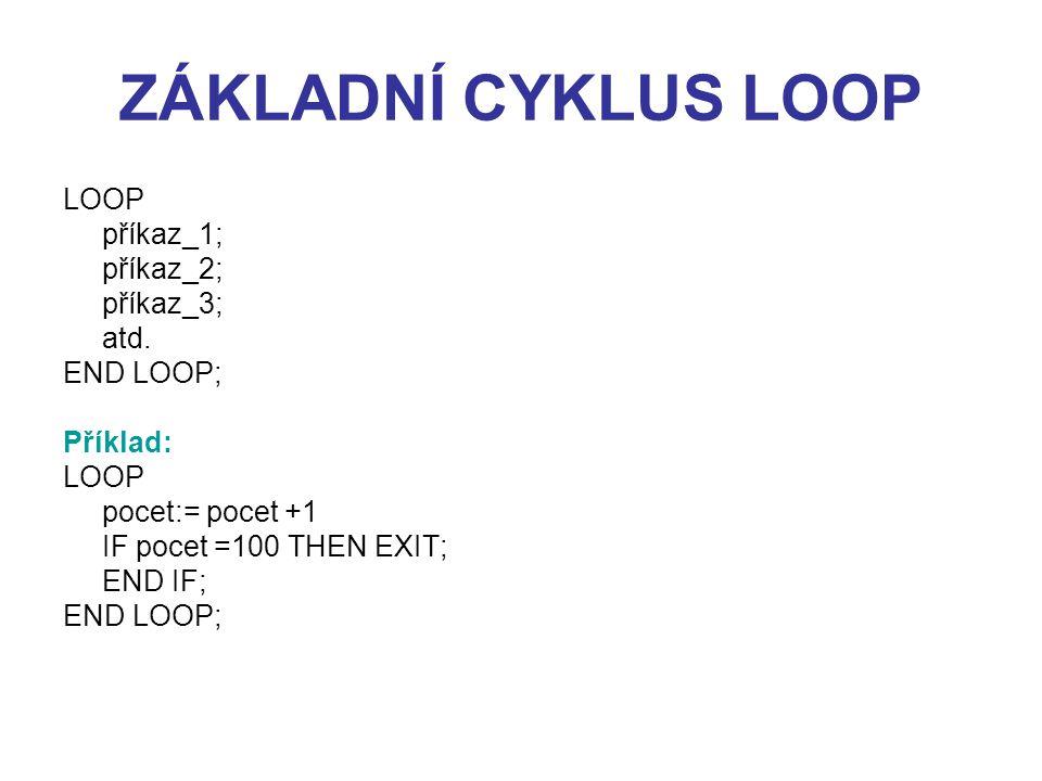 ZÁKLADNÍ CYKLUS LOOP LOOP příkaz_1; příkaz_2; příkaz_3; atd. END LOOP;