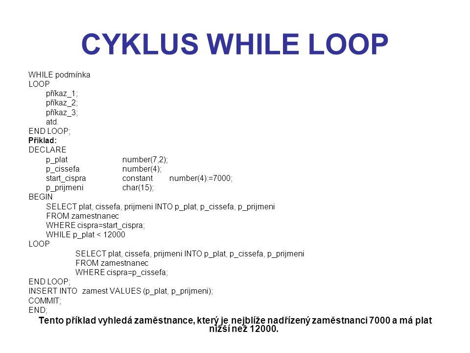 CYKLUS WHILE LOOP WHILE podmínka. LOOP. příkaz_1; příkaz_2; příkaz_3; atd. END LOOP; Příklad: