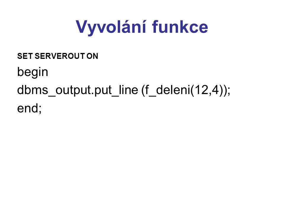 Vyvolání funkce begin dbms_output.put_line (f_deleni(12,4)); end;