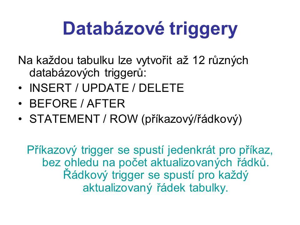 Databázové triggery Na každou tabulku lze vytvořit až 12 různých databázových triggerů: INSERT / UPDATE / DELETE.
